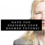 Have you DESIGNED your BOOMER Future?